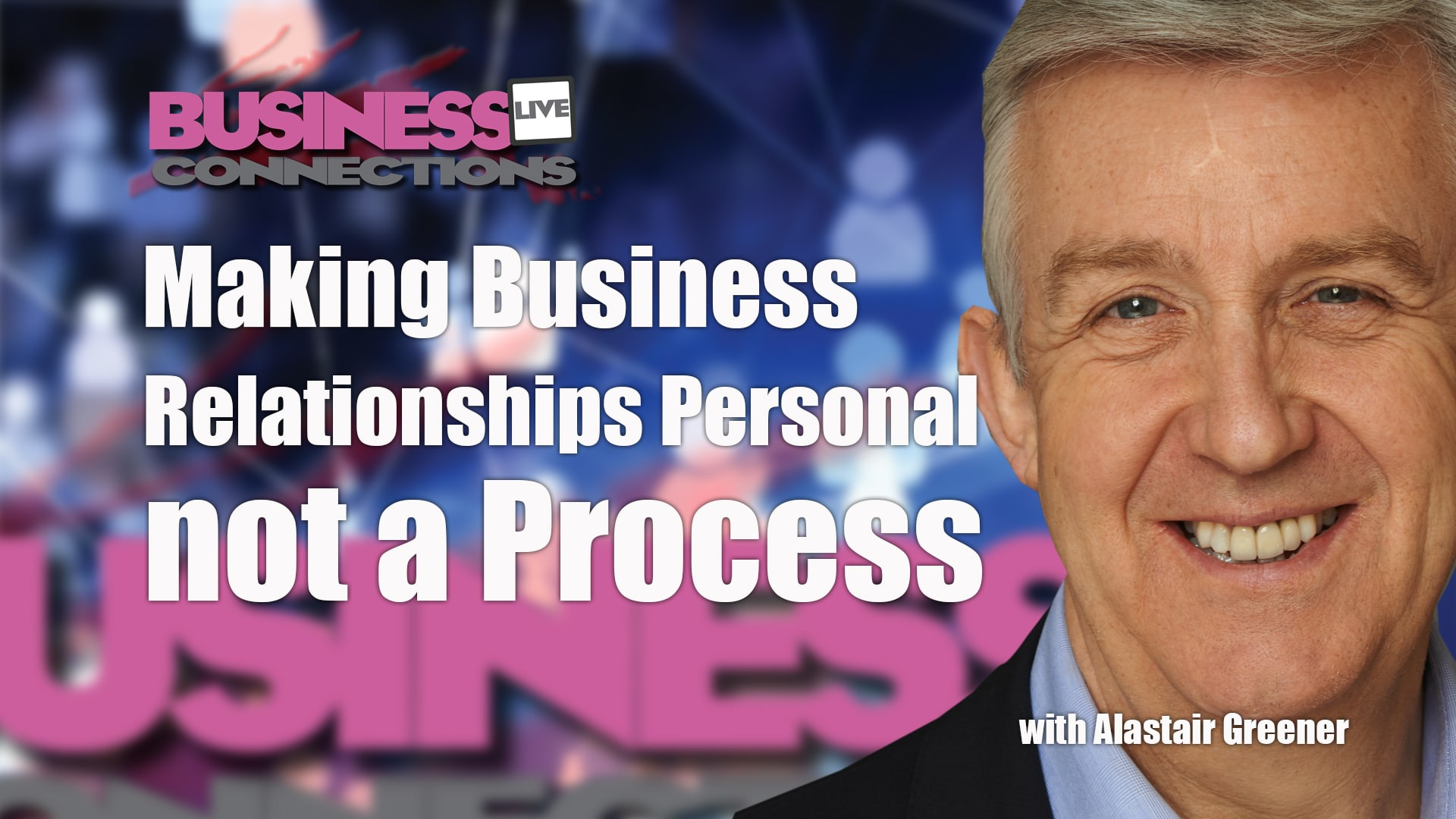 Making Business Relationships Personal not a Process - Alastair Greener