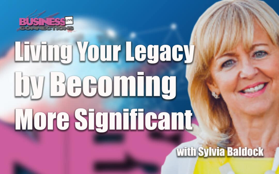 Sylvia Baldock Living Your Legacy by Becoming More Significant