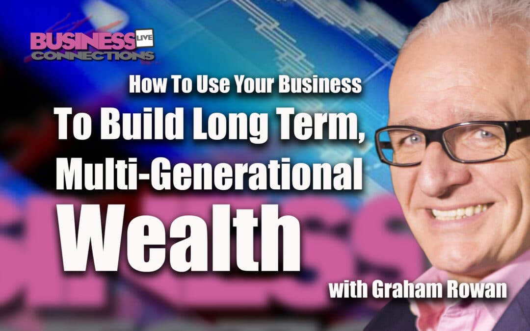Graham Rowan - How To Use Your Business To Build Long Term, Multi-Generational Wealth