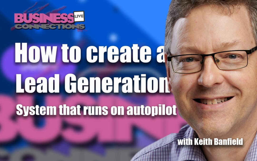 Keith Banfield How to create a lead generation system that runs on autopilot